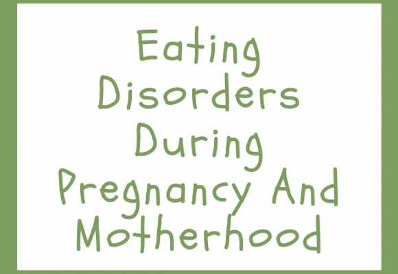 Eating Disorders during Pregnancy and Motherhood