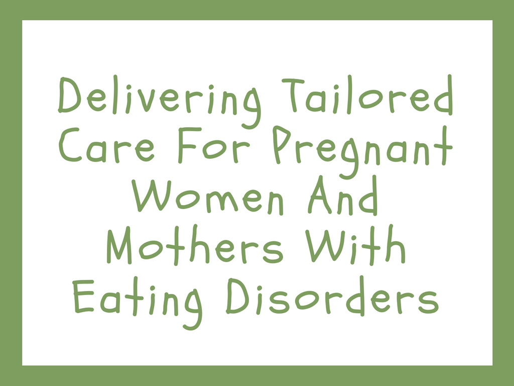 Delivering Tailored Care for Pregnant Women and Mothers with Eating Disorders